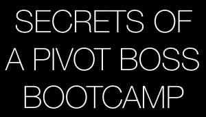 Secrets of a Pivot Boss Bootcamp